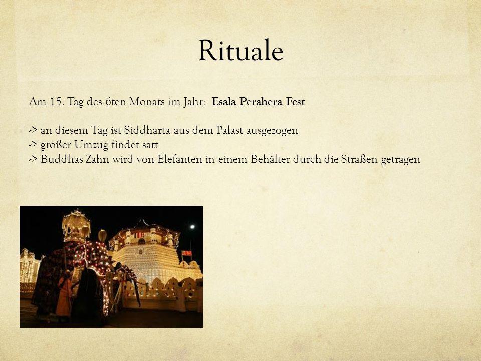 Rituale Am 15. Tag des 6ten Monats im Jahr: Esala Perahera Fest -> an diesem Tag ist Siddharta aus dem Palast ausgezogen -> großer Umzug findet satt -