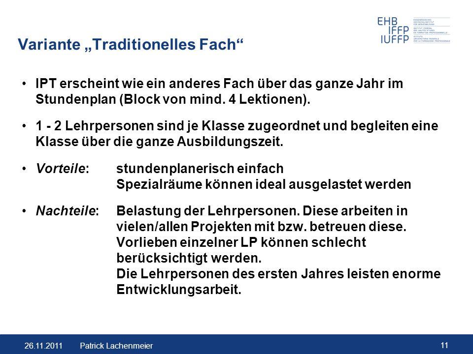 26.11.2011 11 Patrick Lachenmeier Variante Traditionelles Fach IPT erscheint wie ein anderes Fach über das ganze Jahr im Stundenplan (Block von mind.