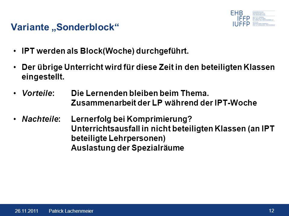 26.11.2011 12 Patrick Lachenmeier Variante Sonderblock IPT werden als Block(Woche) durchgeführt. Der übrige Unterricht wird für diese Zeit in den bete