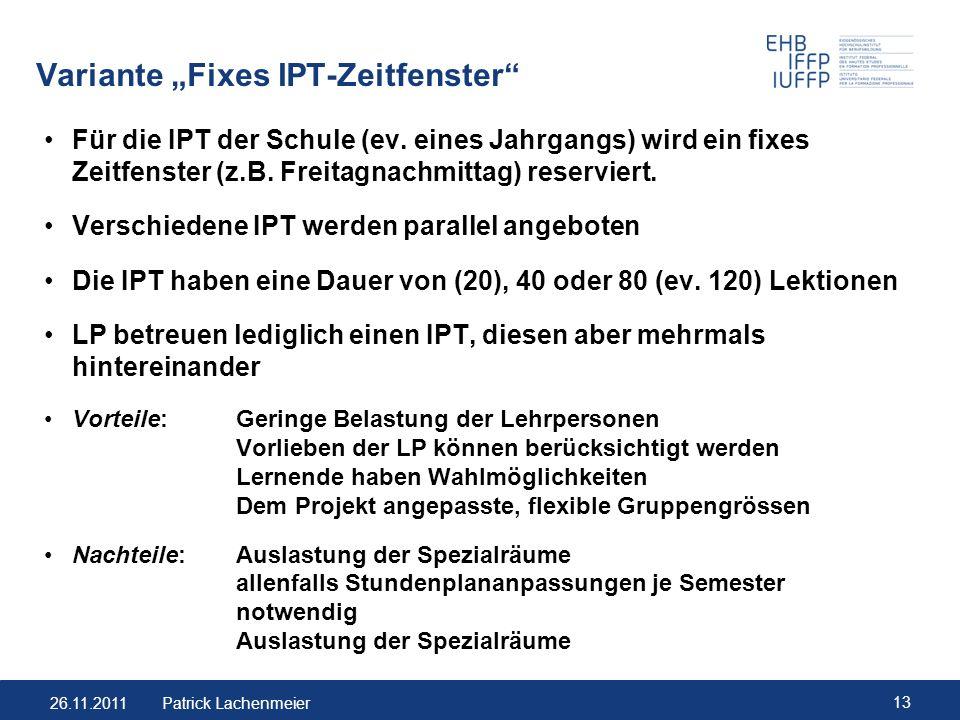 26.11.2011 13 Patrick Lachenmeier Variante Fixes IPT-Zeitfenster Für die IPT der Schule (ev. eines Jahrgangs) wird ein fixes Zeitfenster (z.B. Freitag