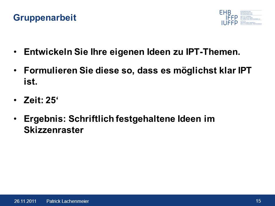 26.11.2011 15 Patrick Lachenmeier Gruppenarbeit Entwickeln Sie Ihre eigenen Ideen zu IPT-Themen. Formulieren Sie diese so, dass es möglichst klar IPT