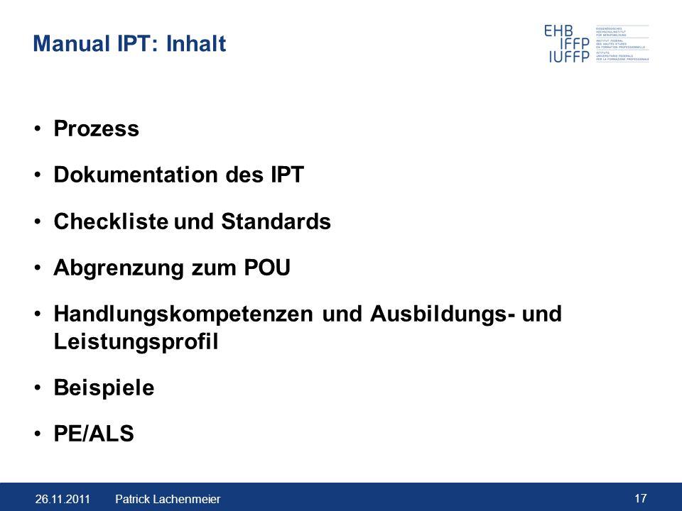 26.11.2011 17 Patrick Lachenmeier Manual IPT: Inhalt Prozess Dokumentation des IPT Checkliste und Standards Abgrenzung zum POU Handlungskompetenzen un