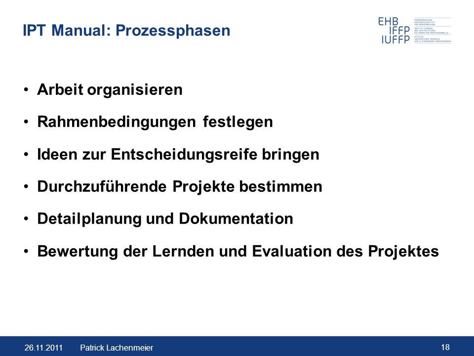 26.11.2011 18 Patrick Lachenmeier IPT Manual: Prozessphasen Arbeit organisieren Rahmenbedingungen festlegen Ideen zur Entscheidungsreife bringen Durch