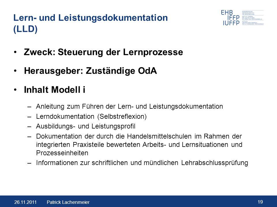 26.11.2011 19 Patrick Lachenmeier Lern- und Leistungsdokumentation (LLD) Zweck: Steuerung der Lernprozesse Herausgeber: Zuständige OdA Inhalt Modell i