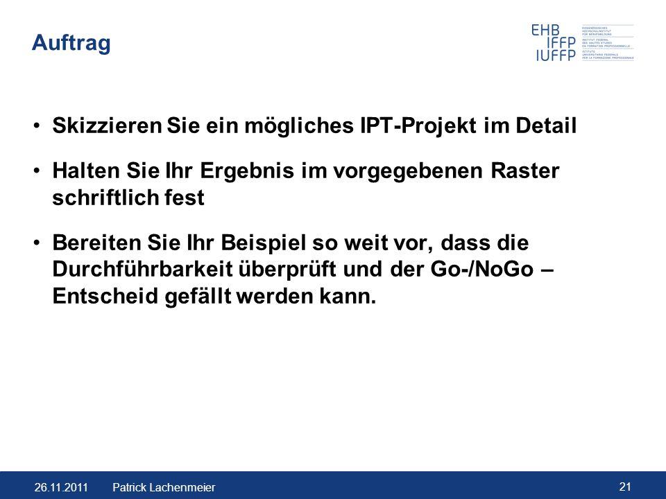 26.11.2011 21 Patrick Lachenmeier Auftrag Skizzieren Sie ein mögliches IPT-Projekt im Detail Halten Sie Ihr Ergebnis im vorgegebenen Raster schriftlic