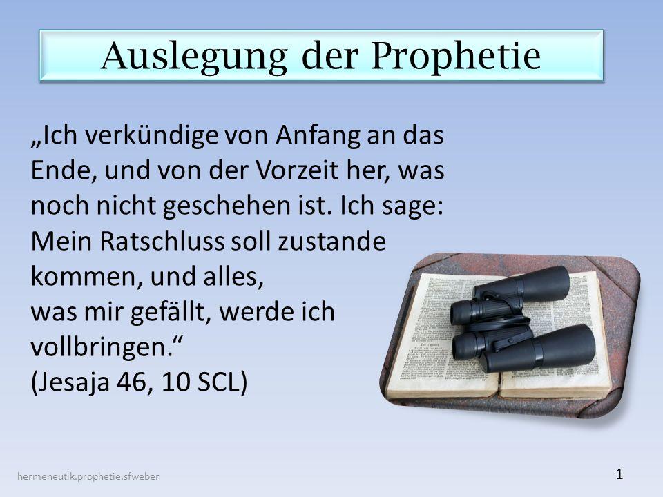 Auslegung der Prophetie hermeneutik.prophetie.sfweber 1 Ich verkündige von Anfang an das Ende, und von der Vorzeit her, was noch nicht geschehen ist.