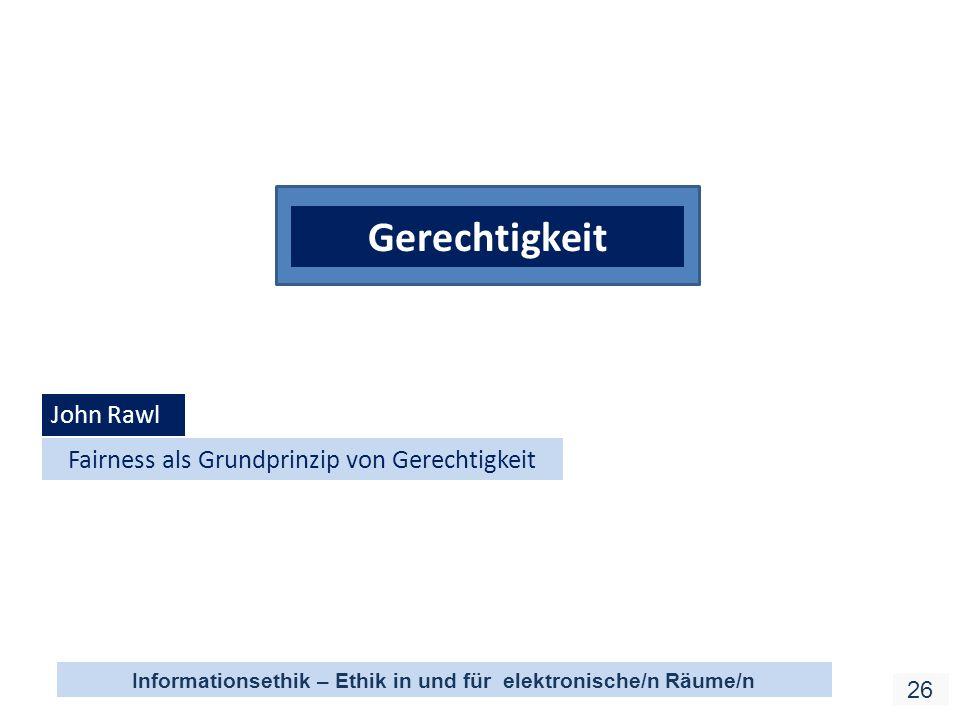 Informationsethik – Ethik in und für elektronische/n Räume/n 26 Gerechtigkeit John Rawl Fairness als Grundprinzip von Gerechtigkeit