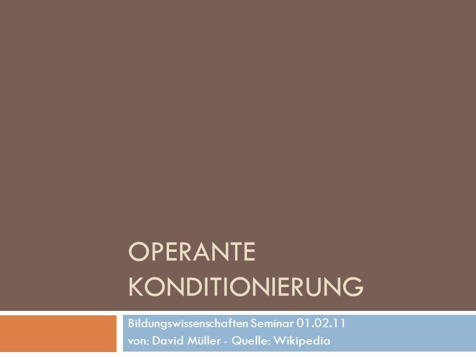 OPERANTE KONDITIONIERUNG Bildungswissenschaften Seminar 01.02.11 von: David Müller - Quelle: Wikipedia