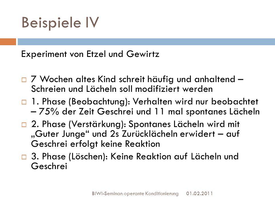 Beispiele IV 01.02.2011 BiWi-Seminar: operante Konditionierung Experiment von Etzel und Gewirtz 7 Wochen altes Kind schreit häufig und anhaltend – Sch