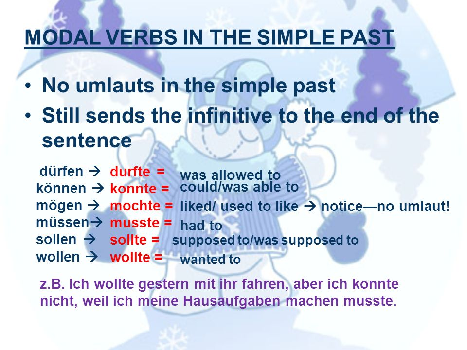 MODAL VERBS IN THE SIMPLE PAST No umlauts in the simple past Still sends the infinitive to the end of the sentence dürfen können mögen müssen sollen wollen durfte= konnte = mochte = musste = sollte = wollte = was allowed to could/was able to liked/ used to like noticeno umlaut.