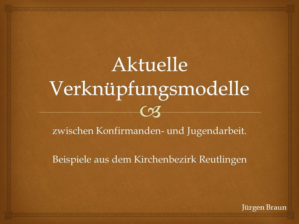 zwischen Konfirmanden- und Jugendarbeit. Beispiele aus dem Kirchenbezirk Reutlingen Jürgen Braun