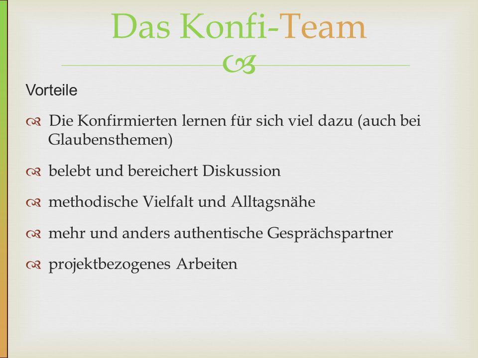 Vorteile Die Konfirmierten lernen für sich viel dazu (auch bei Glaubensthemen) belebt und bereichert Diskussion methodische Vielfalt und Alltagsnähe mehr und anders authentische Gesprächspartner projektbezogenes Arbeiten Das Konfi-Team