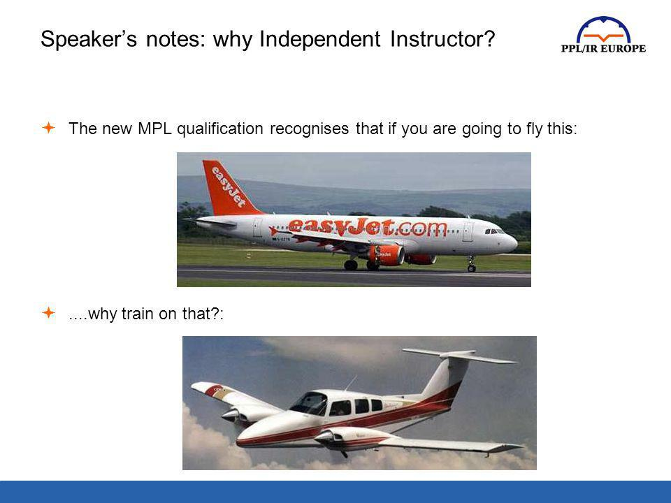 Speakers notes: why Independent Instructor? The new MPL qualification recognises that if you are going to fly this:....why train on that?: