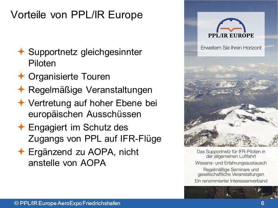 © PPL/IR Europe AeroExpo Friedrichshafen Abschließende Bemerkungen IFR: erhöht die Nützlichkeit von Kleinflugzeugen für Transportzwecke PPL/IR Europe: ein Supportnetz gleichgesinnter Piloten PPL/IR Europe: schützt den fairen Zugang auf IFR für Kleinaviatik NPA 2011-16: bietet flexibles Training auf Kompetenzbasis EIR: Zugang zu IFR & kontrollieten Luftraum mit Mindest- Trainingaufwand NPA 2011-16: die beste Neuigkeit für Privat-IFR seit einem Jahrzehnt – ever.
