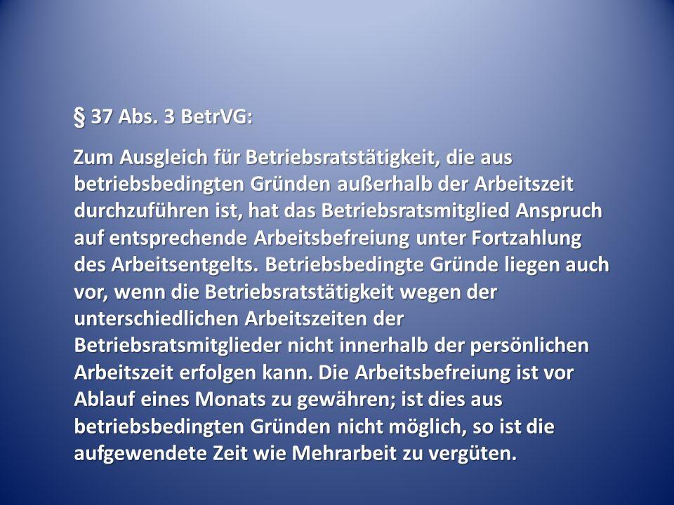 § 37 Abs. 3 BetrVG: Zum Ausgleich für Betriebsratstätigkeit, die aus betriebsbedingten Gründen außerhalb der Arbeitszeit durchzuführen ist, hat das Be