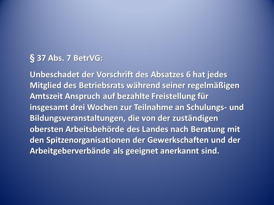 § 37 Abs. 7 BetrVG: Unbeschadet der Vorschrift des Absatzes 6 hat jedes Mitglied des Betriebsrats während seiner regelmäßigen Amtszeit Anspruch auf be