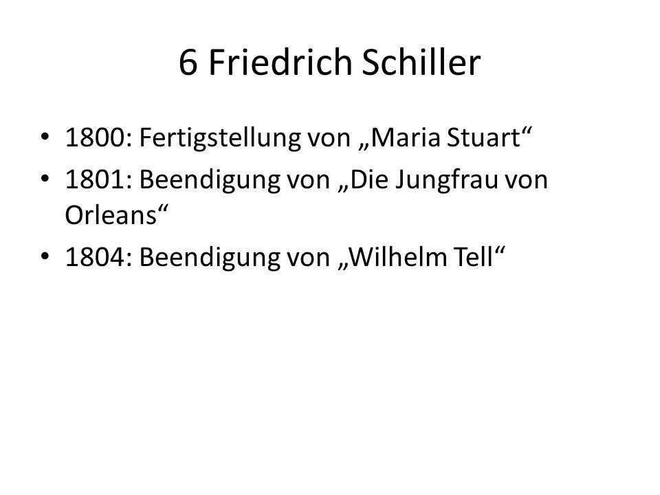 6 Friedrich Schiller 1800: Fertigstellung von Maria Stuart 1801: Beendigung von Die Jungfrau von Orleans 1804: Beendigung von Wilhelm Tell