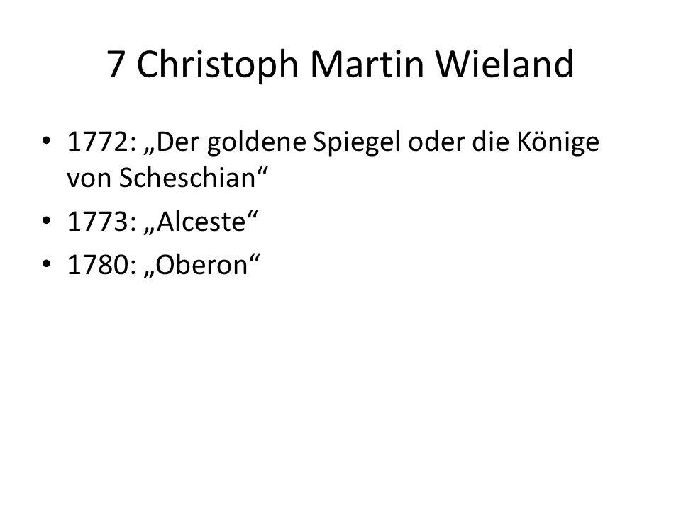 7 Christoph Martin Wieland 1772: Der goldene Spiegel oder die Könige von Scheschian 1773: Alceste 1780: Oberon
