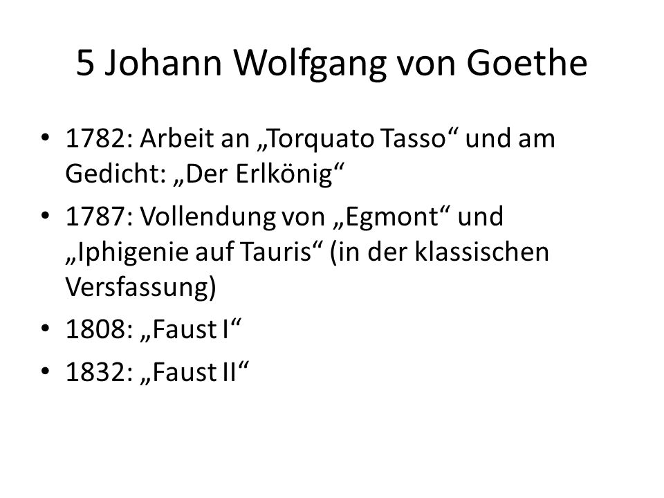 5 Johann Wolfgang von Goethe 1782: Arbeit an Torquato Tasso und am Gedicht: Der Erlkönig 1787: Vollendung von Egmont und Iphigenie auf Tauris (in der klassischen Versfassung) 1808: Faust I 1832: Faust II