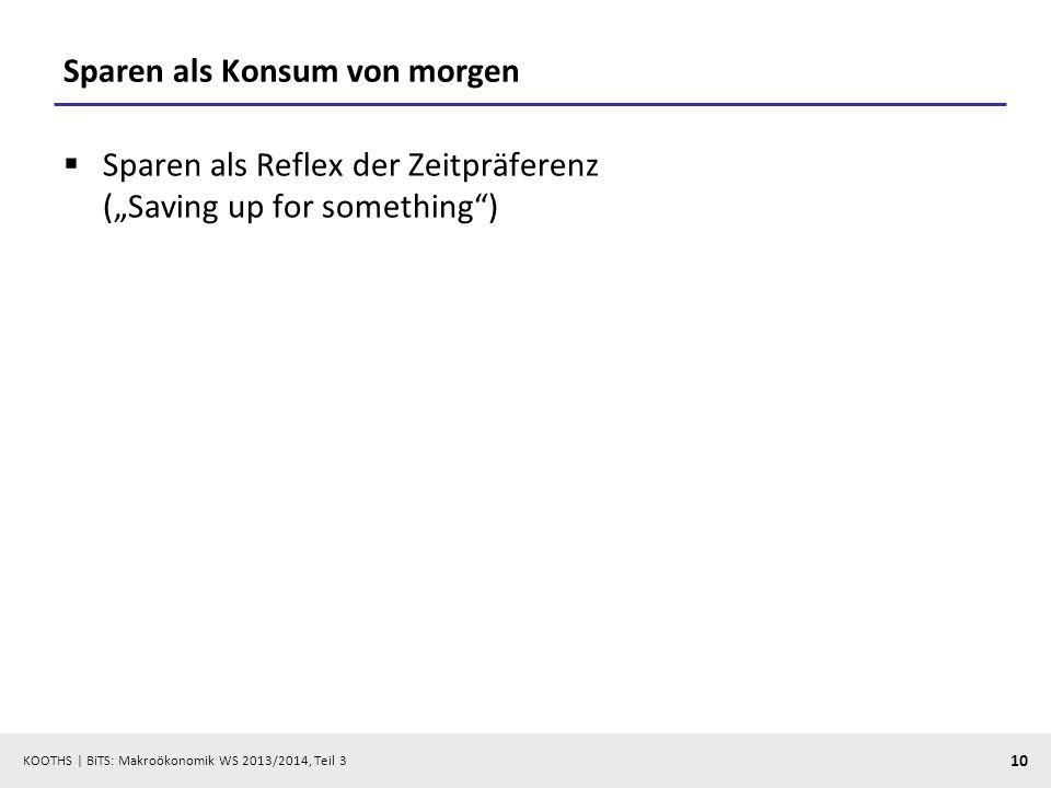 KOOTHS   BiTS: Makroökonomik WS 2013/2014, Teil 3 10 Sparen als Konsum von morgen Sparen als Reflex der Zeitpräferenz (Saving up for something)