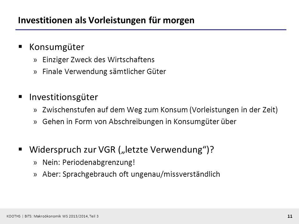 KOOTHS   BiTS: Makroökonomik WS 2013/2014, Teil 3 11 Investitionen als Vorleistungen für morgen Konsumgüter »Einziger Zweck des Wirtschaftens »Finale