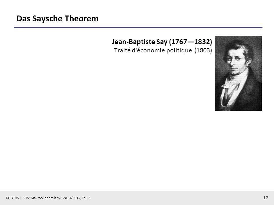 KOOTHS   BiTS: Makroökonomik WS 2013/2014, Teil 3 17 Das Saysche Theorem Jean-Baptiste Say (17671832) Traité d'économie politique (1803)