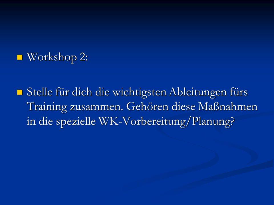 Workshop 2: Workshop 2: Stelle für dich die wichtigsten Ableitungen fürs Training zusammen. Gehören diese Maßnahmen in die spezielle WK-Vorbereitung/P
