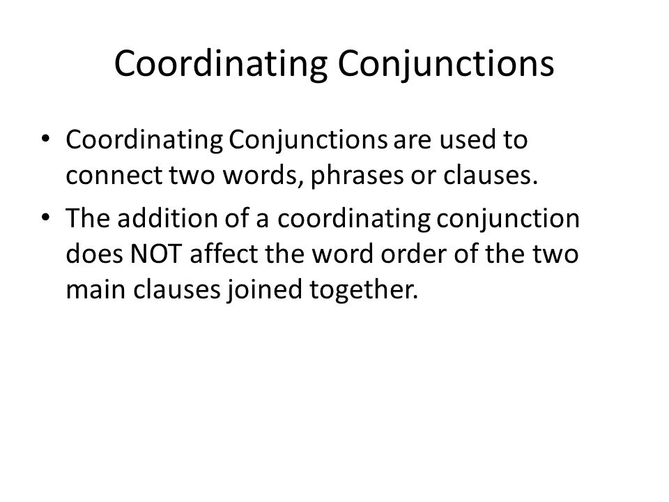 Coordinating Conjunctions Coordinating Conjunctions are used to connect two words, phrases or clauses.