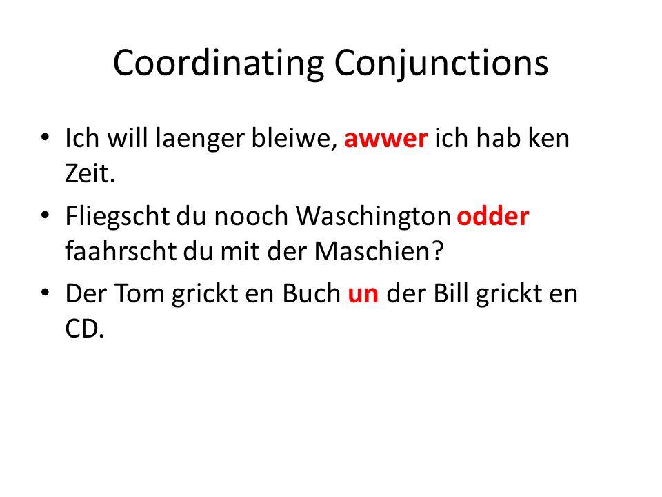 Coordinating Conjunctions Ich will laenger bleiwe, awwer ich hab ken Zeit.