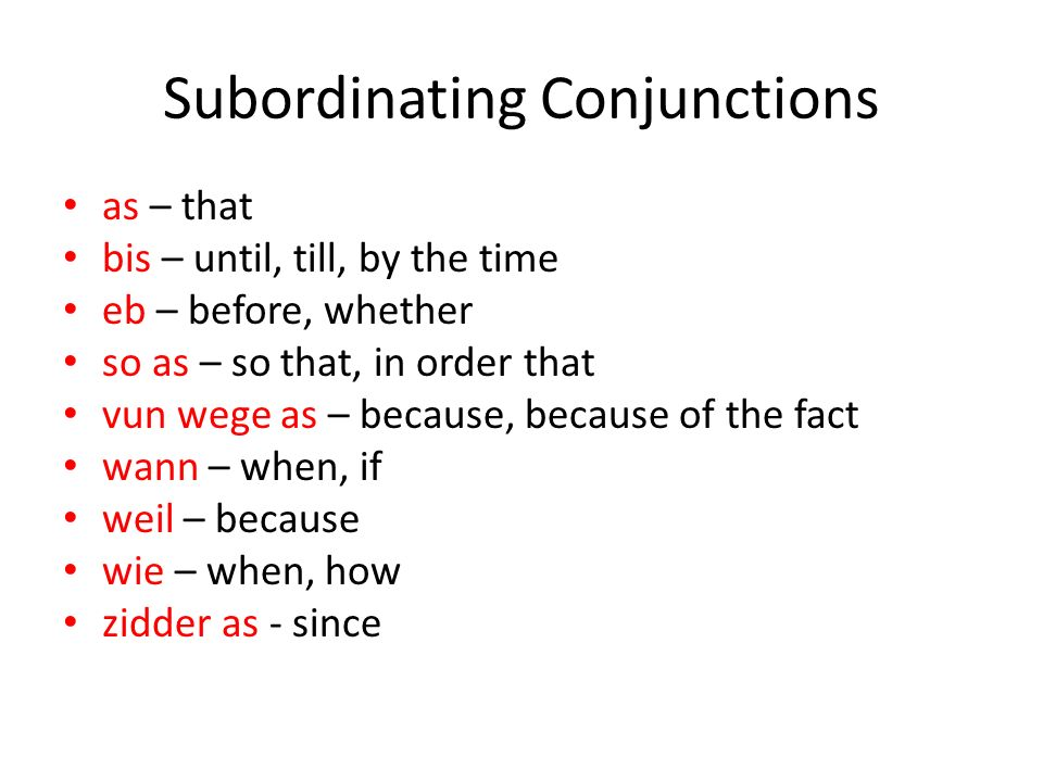 Subordinating Conjunctions as – that bis – until, till, by the time eb – before, whether so as – so that, in order that vun wege as – because, because of the fact wann – when, if weil – because wie – when, how zidder as - since