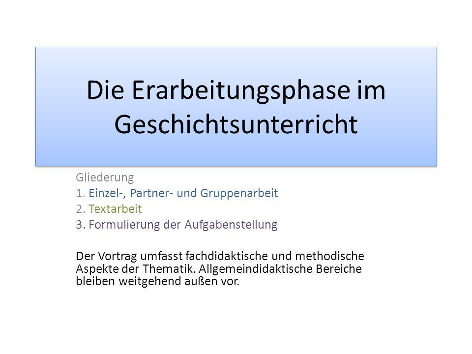 Die Erarbeitungsphase im Geschichtsunterricht Gliederung 1. Einzel-, Partner- und Gruppenarbeit 2. Textarbeit 3. Formulierung der Aufgabenstellung Der