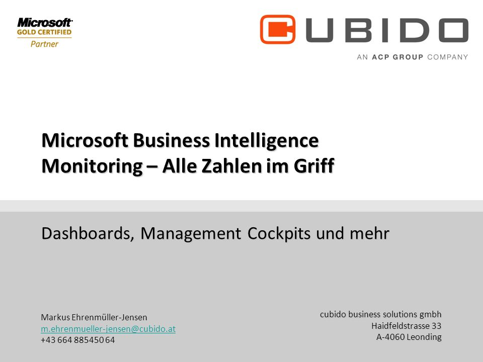 cubido business solutions gmbh Haidfeldstrasse 33 A-4060 Leonding office@cubido.at +43 (70) 671155 DW Microsoft Business Intelligence Monitoring – Alle Zahlen im Griff Dashboards, Management Cockpits und mehr Markus Ehrenmüller-Jensen m.ehrenmueller-jensen@cubido.at +43 664 885450 64 m.ehrenmueller-jensen@cubido.at