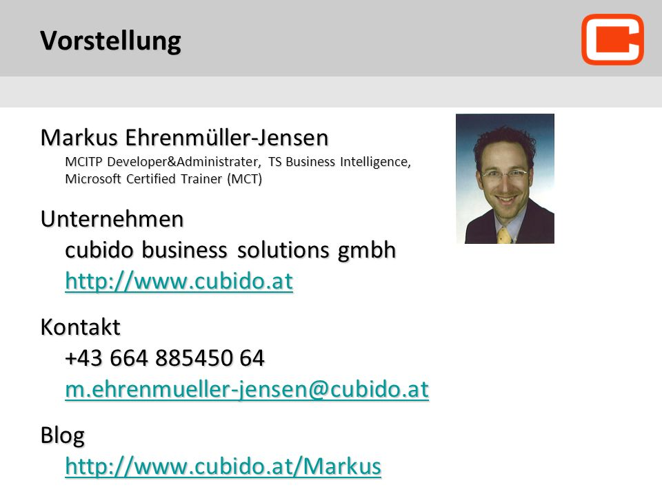 Vorstellung Markus Ehrenmüller-Jensen MCITP Developer&Administrater, TS Business Intelligence, Microsoft Certified Trainer (MCT) Unternehmen cubido business solutions gmbh http://www.cubido.at http://www.cubido.at Kontakt +43 664 885450 64 m.ehrenmueller-jensen@cubido.at m.ehrenmueller-jensen@cubido.at Blog http://www.cubido.at/Markus http://www.cubido.at/Markus