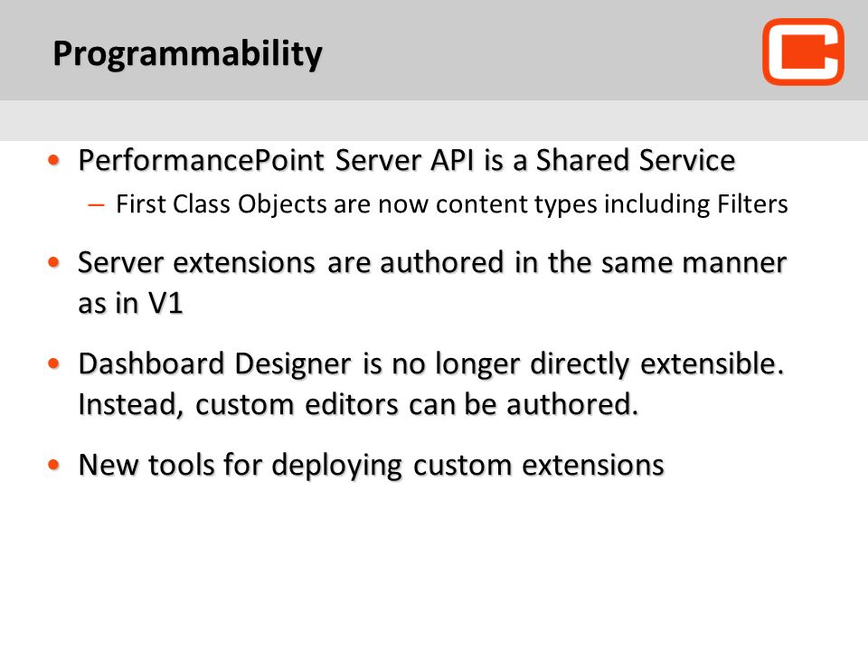 Programmability PerformancePoint Server API is a Shared ServicePerformancePoint Server API is a Shared Service – First Class Objects are now content types including Filters Server extensions are authored in the same manner as in V1Server extensions are authored in the same manner as in V1 Dashboard Designer is no longer directly extensible.
