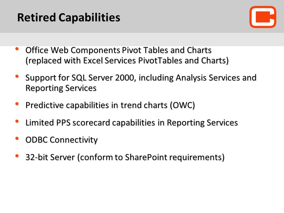 Retired Capabilities Office Web Components Pivot Tables and Charts (replaced with Excel Services PivotTables and Charts) Office Web Components Pivot Tables and Charts (replaced with Excel Services PivotTables and Charts) Support for SQL Server 2000, including Analysis Services and Reporting Services Support for SQL Server 2000, including Analysis Services and Reporting Services Predictive capabilities in trend charts (OWC) Predictive capabilities in trend charts (OWC) Limited PPS scorecard capabilities in Reporting Services Limited PPS scorecard capabilities in Reporting Services ODBC Connectivity ODBC Connectivity 32-bit Server (conform to SharePoint requirements) 32-bit Server (conform to SharePoint requirements)