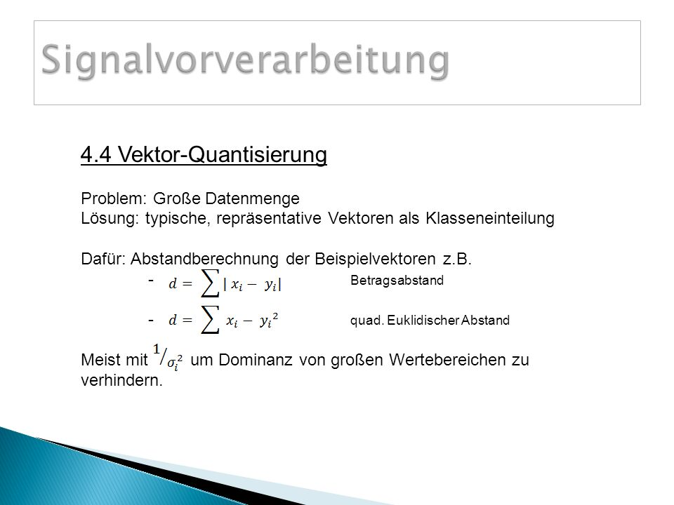 4.4 Vektor-Quantisierung Problem: Große Datenmenge Lösung: typische, repräsentative Vektoren als Klasseneinteilung Dafür: Abstandberechnung der Beispielvektoren z.B.