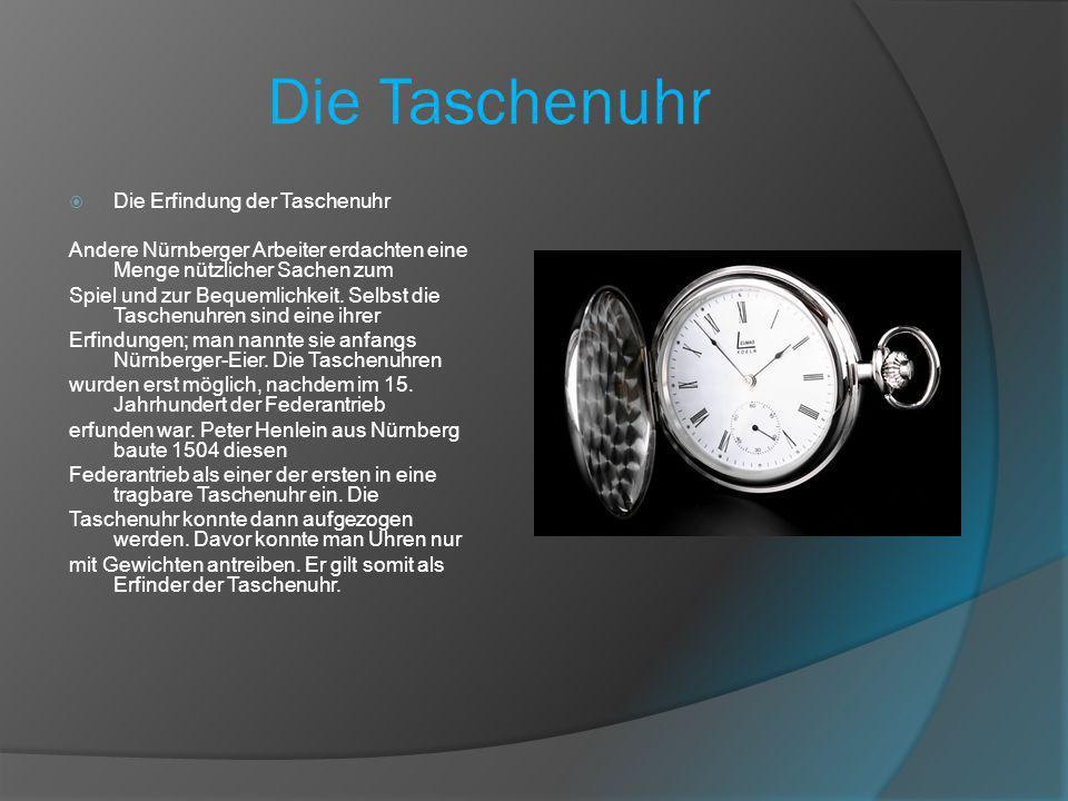 Die Taschenuhr Die Erfindung der Taschenuhr Andere Nürnberger Arbeiter erdachten eine Menge nützlicher Sachen zum Spiel und zur Bequemlichkeit.