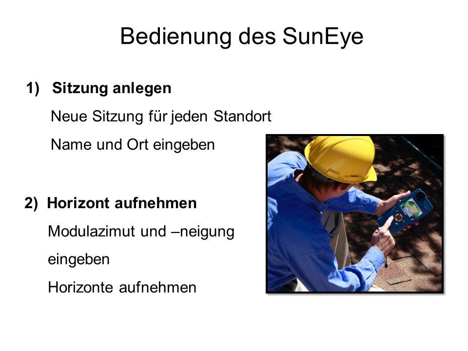 Bedienung des SunEye 1)Sitzung anlegen Neue Sitzung für jeden Standort Name und Ort eingeben 2) Horizont aufnehmen Modulazimut und –neigung eingeben H