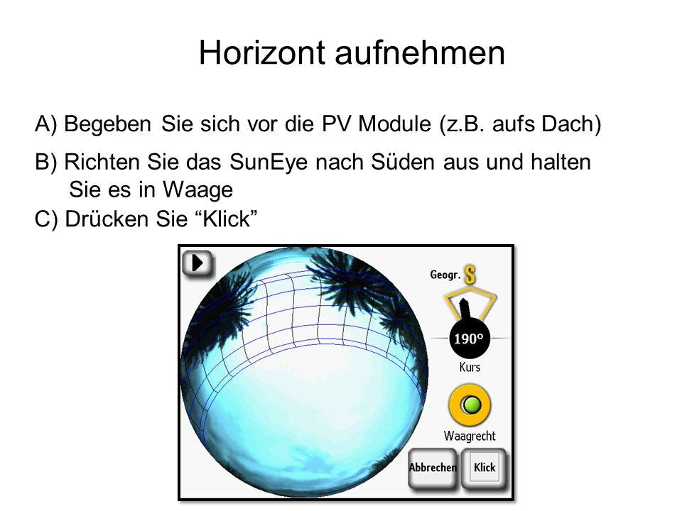 A) Begeben Sie sich vor die PV Module (z.B. aufs Dach) B) Richten Sie das SunEye nach Süden aus und halten Sie es in Waage C) Drücken Sie Klick Horizo