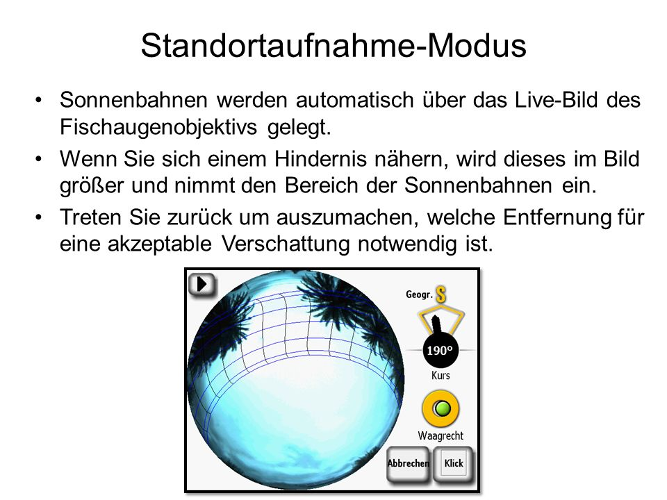 Standortaufnahme-Modus Sonnenbahnen werden automatisch über das Live-Bild des Fischaugenobjektivs gelegt. Wenn Sie sich einem Hindernis nähern, wird d