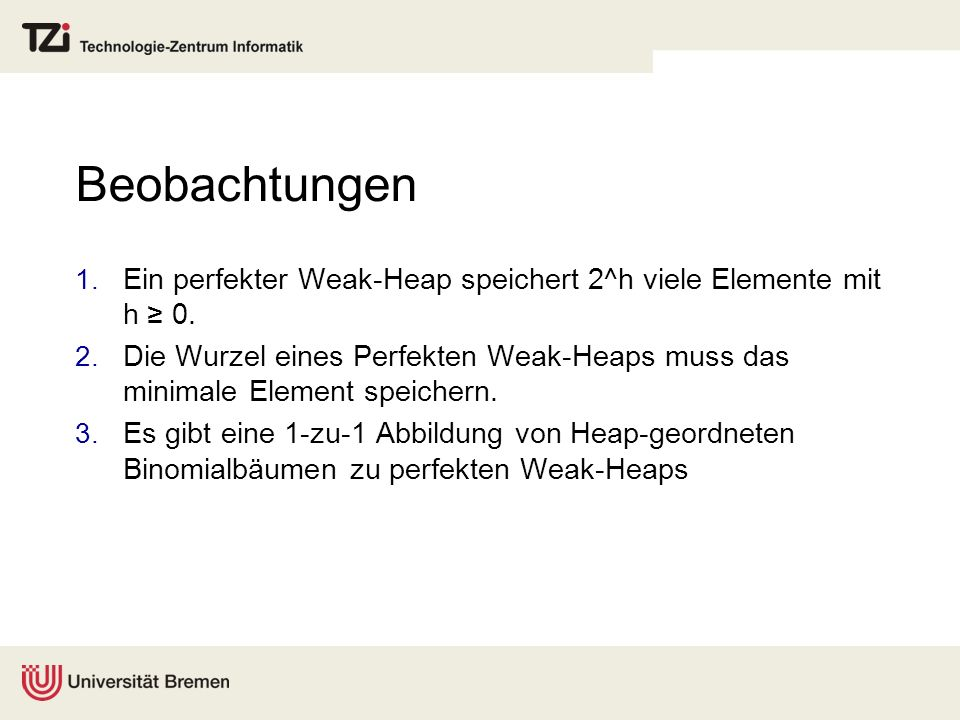 Beobachtungen 1. Ein perfekter Weak-Heap speichert 2^h viele Elemente mit h 0.