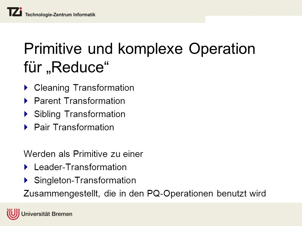 Primitive und komplexe Operation für Reduce Cleaning Transformation Parent Transformation Sibling Transformation Pair Transformation Werden als Primitive zu einer Leader-Transformation Singleton-Transformation Zusammengestellt, die in den PQ-Operationen benutzt wird