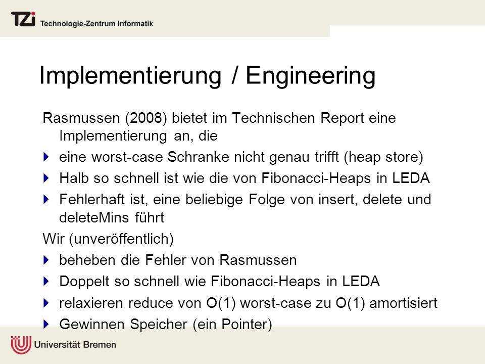 Implementierung / Engineering Rasmussen (2008) bietet im Technischen Report eine Implementierung an, die eine worst-case Schranke nicht genau trifft (heap store) Halb so schnell ist wie die von Fibonacci-Heaps in LEDA Fehlerhaft ist, eine beliebige Folge von insert, delete und deleteMins führt Wir (unveröffentlich) beheben die Fehler von Rasmussen Doppelt so schnell wie Fibonacci-Heaps in LEDA relaxieren reduce von O(1) worst-case zu O(1) amortisiert Gewinnen Speicher (ein Pointer)