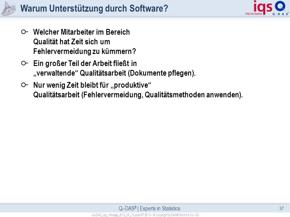 Q–DAS ® | Experts in Statistics Warum Unterstützung durch Software? Welcher Mitarbeiter im Bereich Qualität hat Zeit sich um Fehlervermeidung zu kümme