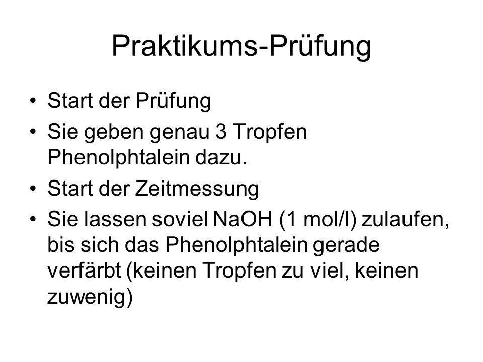Praktikums-Prüfung Start der Prüfung Sie geben genau 3 Tropfen Phenolphtalein dazu. Start der Zeitmessung Sie lassen soviel NaOH (1 mol/l) zulaufen, b