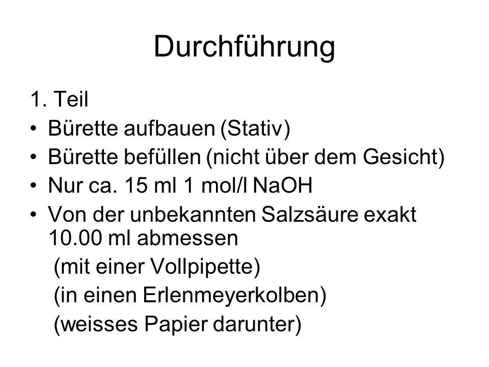 Durchführung 1. Teil Bürette aufbauen (Stativ) Bürette befüllen (nicht über dem Gesicht) Nur ca. 15 ml 1 mol/l NaOH Von der unbekannten Salzsäure exak