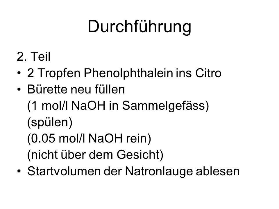 Durchführung 2. Teil 2 Tropfen Phenolphthalein ins Citro Bürette neu füllen (1 mol/l NaOH in Sammelgefäss) (spülen) (0.05 mol/l NaOH rein) (nicht über
