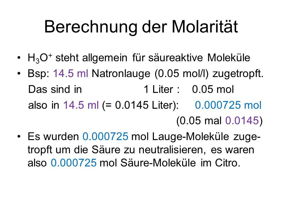 Berechnung der Molarität H 3 O + steht allgemein für säureaktive Moleküle Bsp: 14.5 ml Natronlauge (0.05 mol/l) zugetropft. Das sind in 1 Liter : 0.05