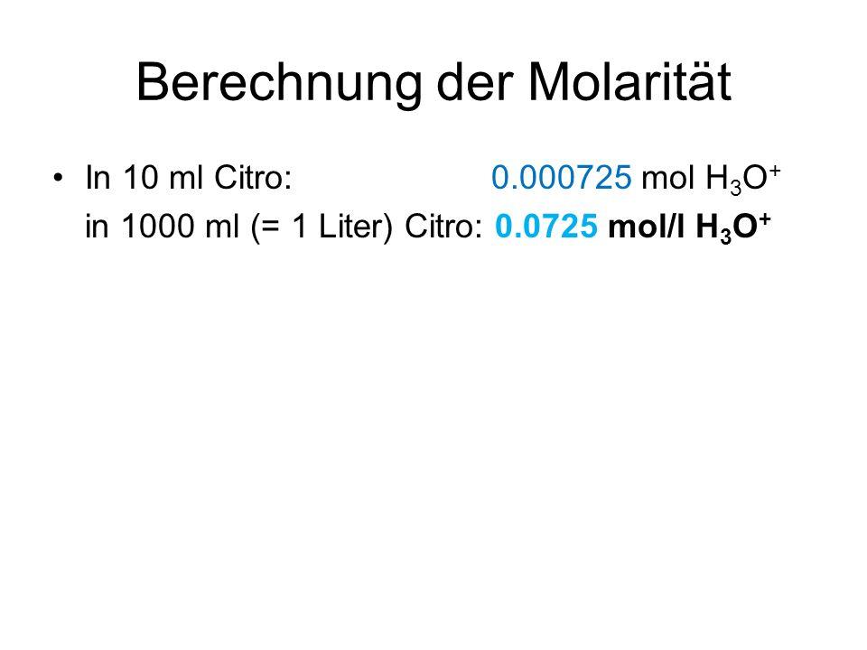 Berechnung der Molarität In 10 ml Citro: 0.000725 mol H 3 O + in 1000 ml (= 1 Liter) Citro: 0.0725 mol/l H 3 O +