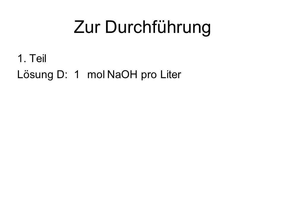 Zur Durchführung 1. Teil Lösung D: 1molNaOH pro Liter
